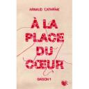 À la place du coeur. Saison 1 / Arnaud Cathrine | Cathrine, Arnaud (1973-....). Auteur