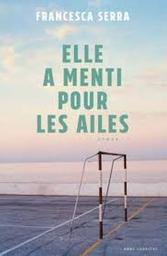 Elle a menti pour les ailes : roman / Francesca Serra | Serra, Francesca (1970-....). Auteur